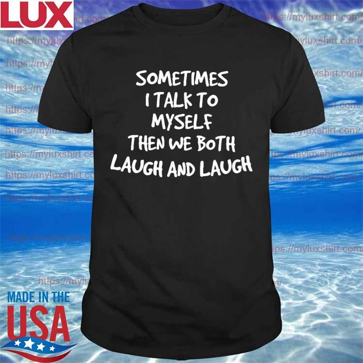 Official Sometimes I talk to myself then we both laugh and laugh shirt