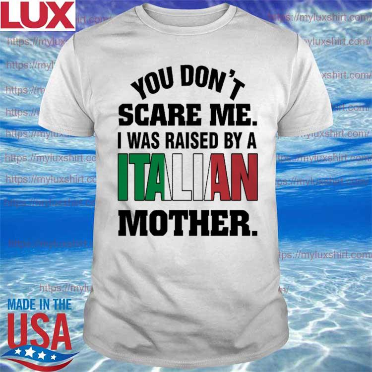 You don't Scare me I was Raised by a Italian Mother shirt