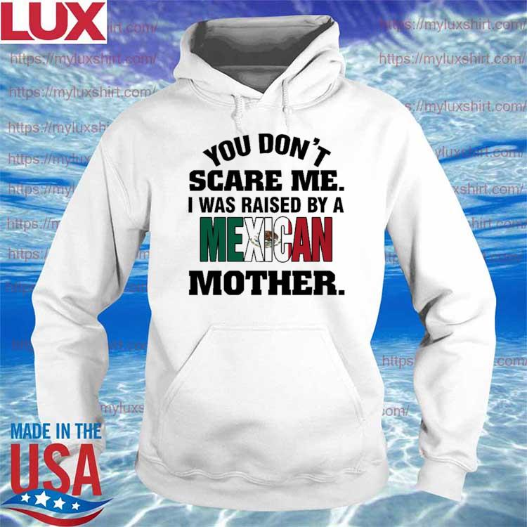 You don't Scare me I was Raised by a Mexican Mother s Hoodie