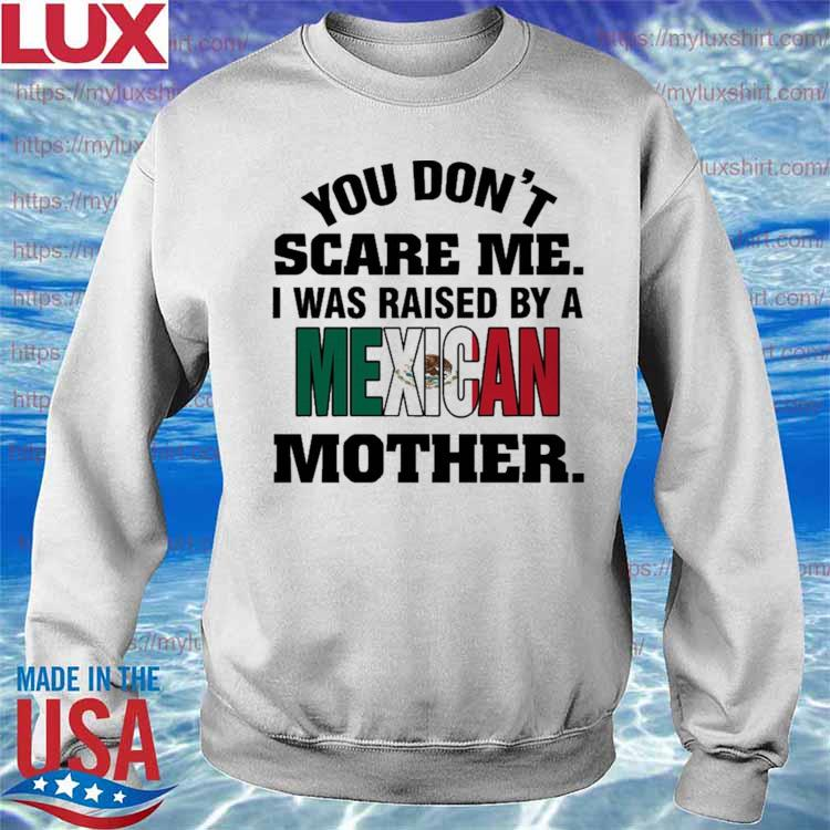 You don't Scare me I was Raised by a Mexican Mother s Sweatshirt