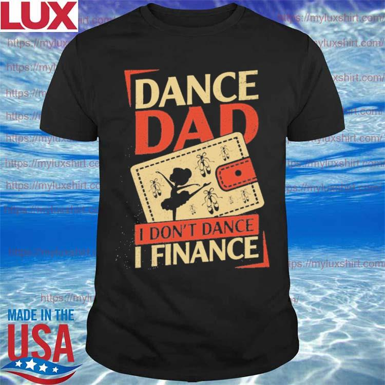 Ballet dad Dance Dad I Don't Dance I finance Father's day shirt