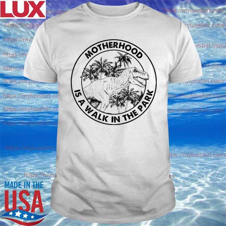 Dinosaur - t Rex Motherhood Is a walk in the park shirt