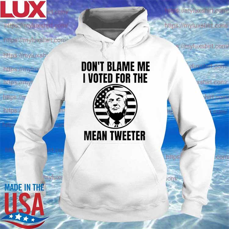 Don't Blame Me I Voted For The Mean Tweeter Shirt Hoodie