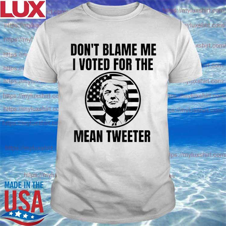Don't Blame Me I Voted For The Mean Tweeter Shirt