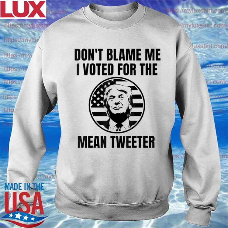 Don't Blame Me I Voted For The Mean Tweeter Shirt Sweatshirt