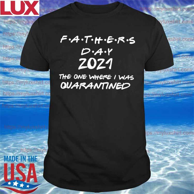 Father's day 2021 anti Virus-19 The one where I was Quarantined shirt