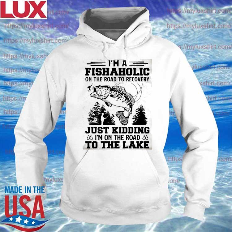 Funny I'm a Fishaholic on the road to recovery Just Kidding to the lake s Hoodie