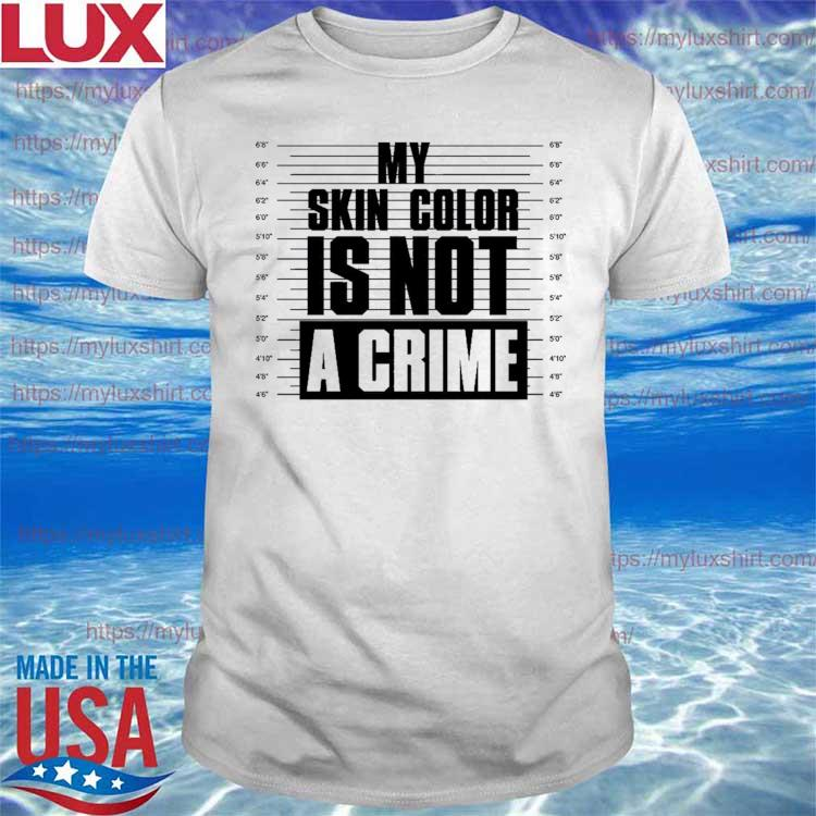 Funny My Skin Color Is Not A Crime 2021 shirt