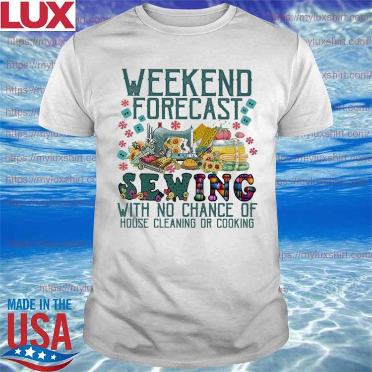 Funny Weekend Forecast Sewing with no chance of house cleaning or cooking shirt