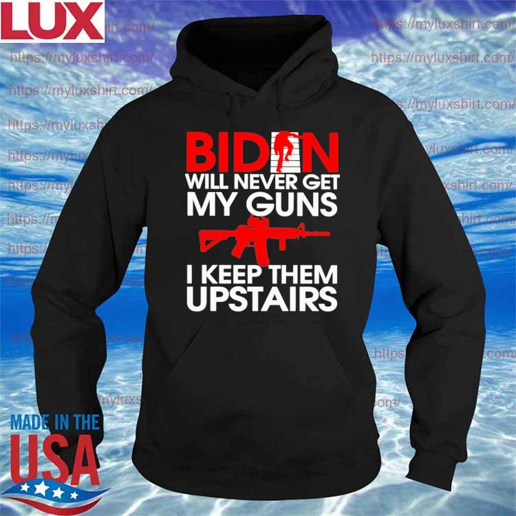 Official Biden will never get My Guns I keep them Upstairs s Hoodie