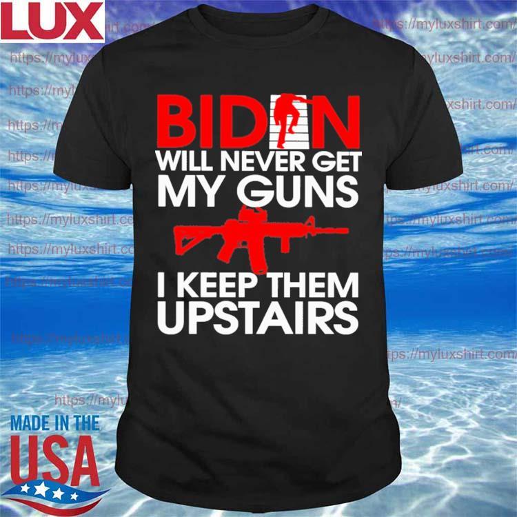 Official Biden will never get My Guns I keep them Upstairs shirt