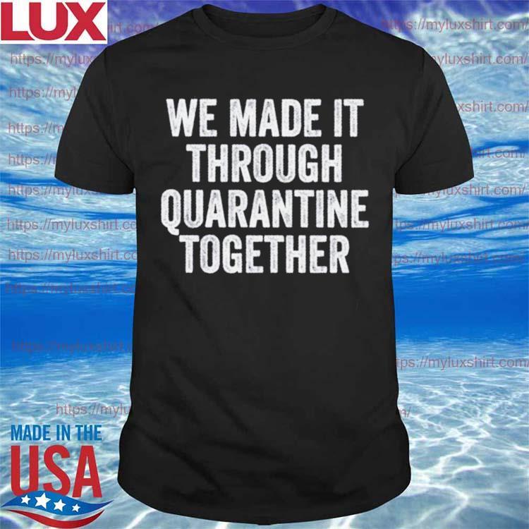 We made it through quarantine together shirt