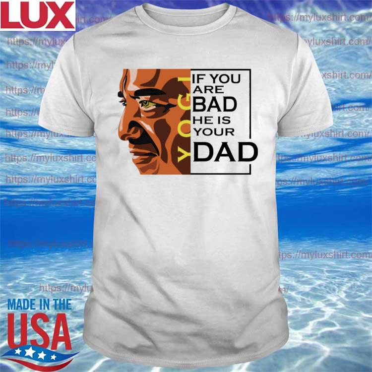 Official If You Are Bad He Is Your Dad Shirt