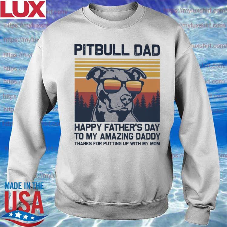 Pitbull Dad happy Father's Day to my amazing Daddy thanks for putting up with my Mom vintage s Sweatshirt