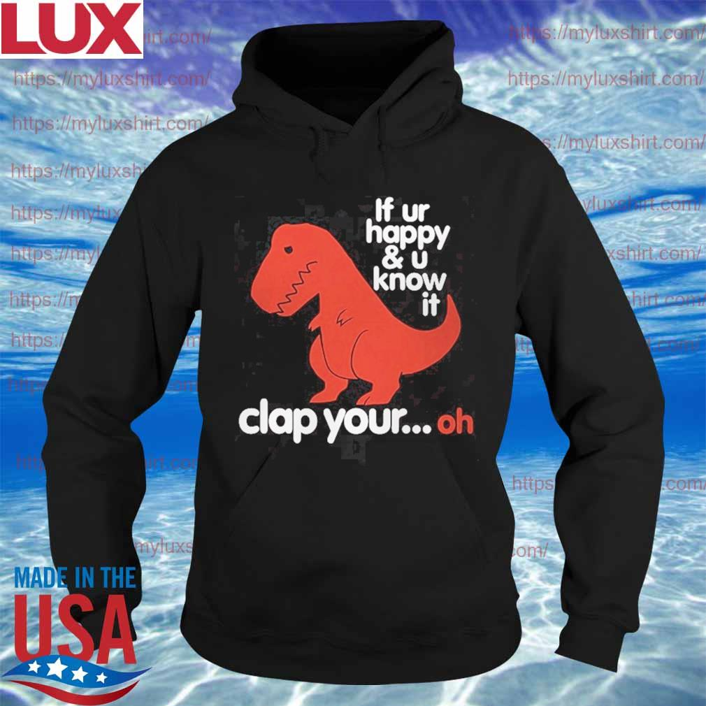 Dinosaur If you're happy and u know it clap your oh s Hoodie