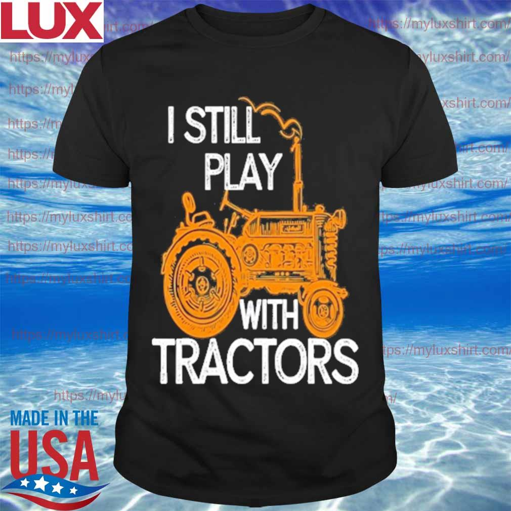 I still play with tractors shirt