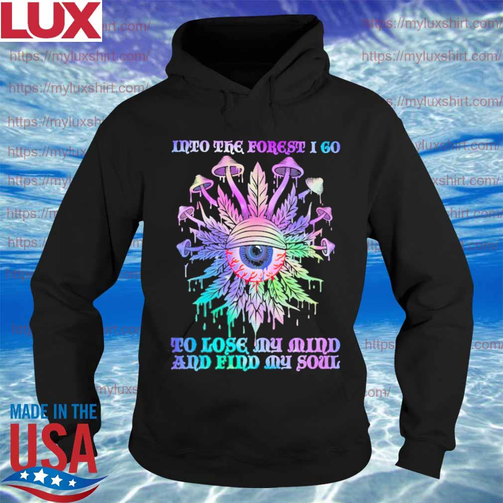 Mushroom into the forest I go to lose My mind and find My soul s Hoodie