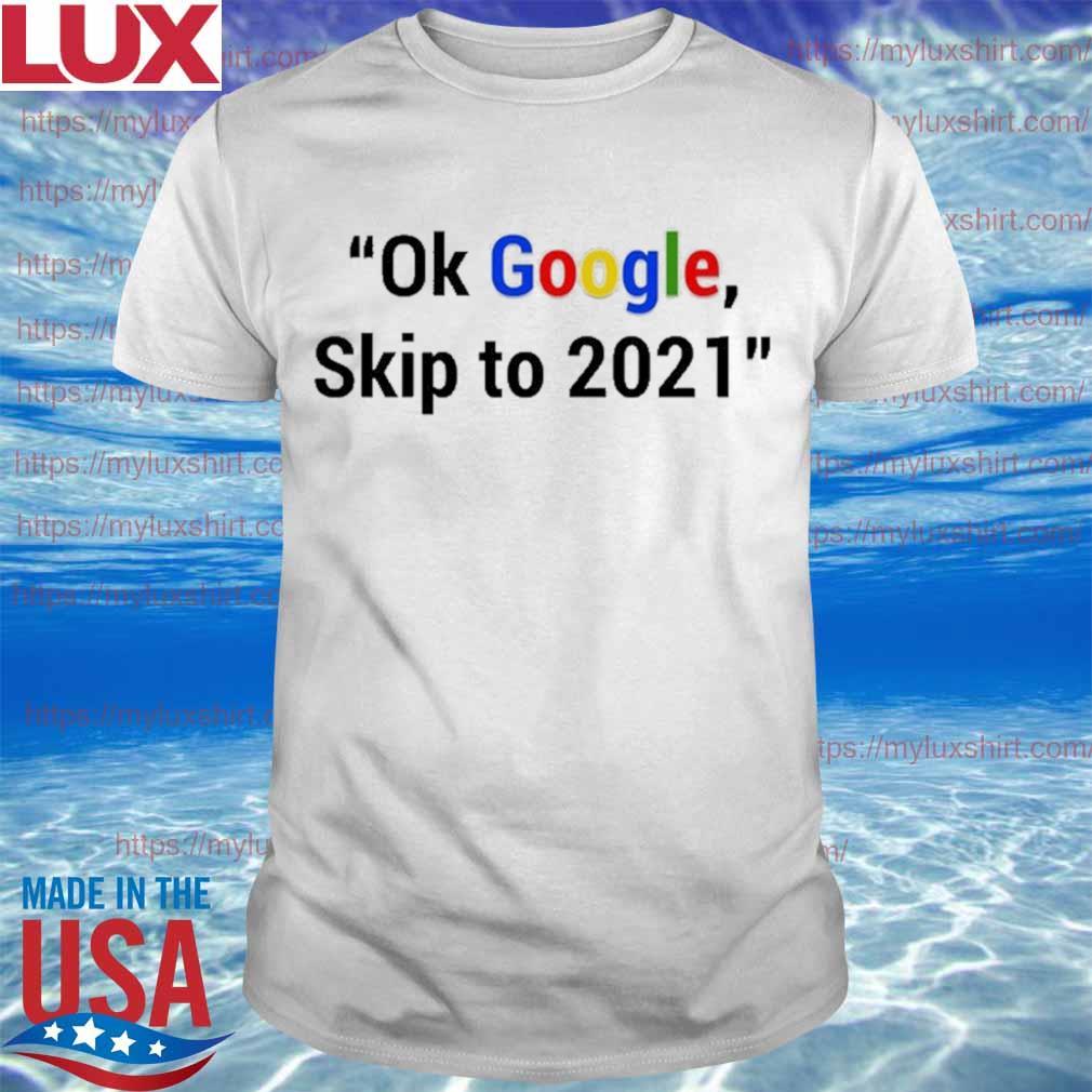Ok google skip to 2021 shirt