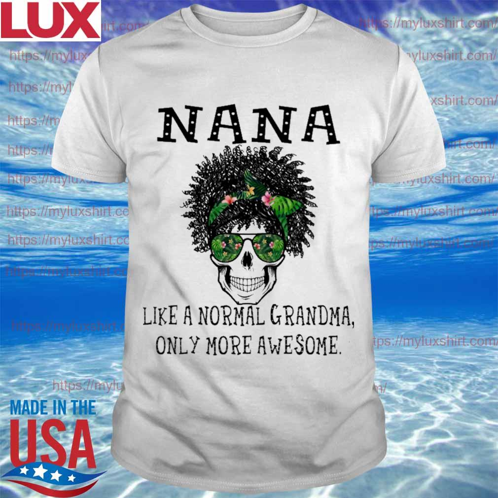 Skull NaNa like a normal grandma only more awesome shirt