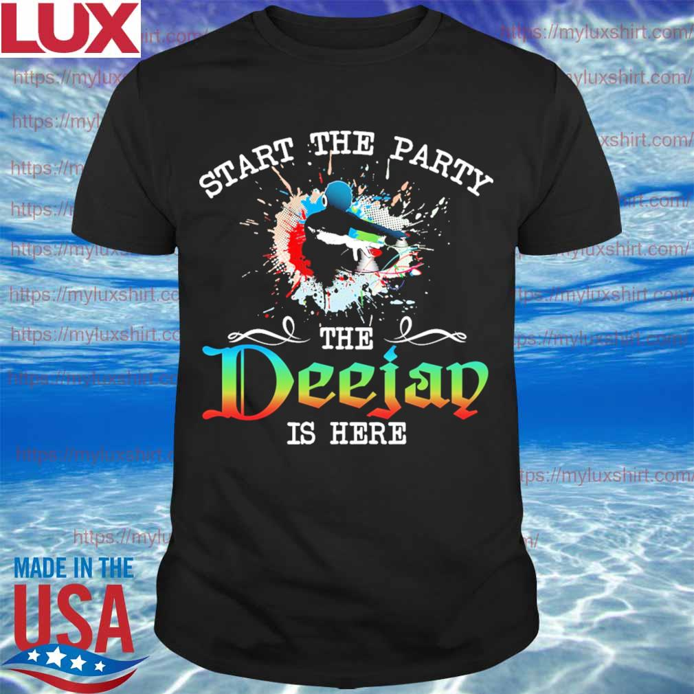 Start the Party the Deejay is here shirt
