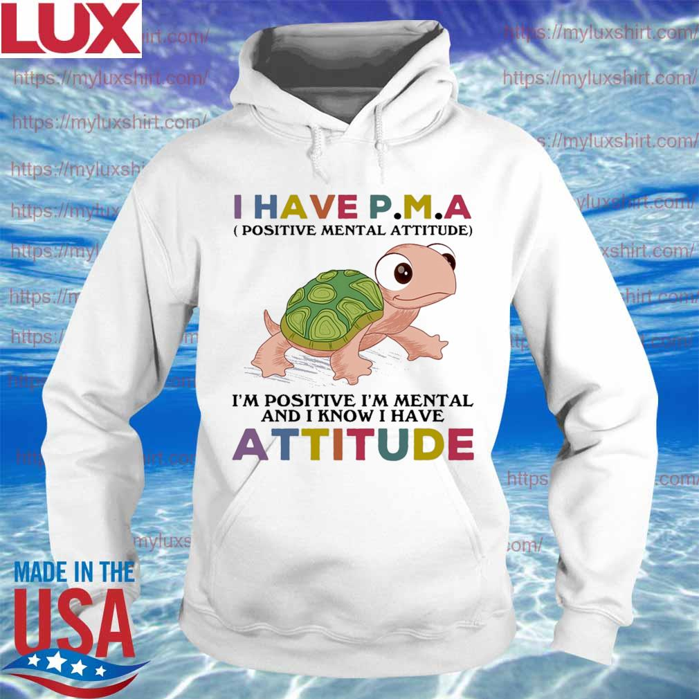 Turtle I have P M A i'm positive i'm mentally and I know I have Attitude s Hoodie