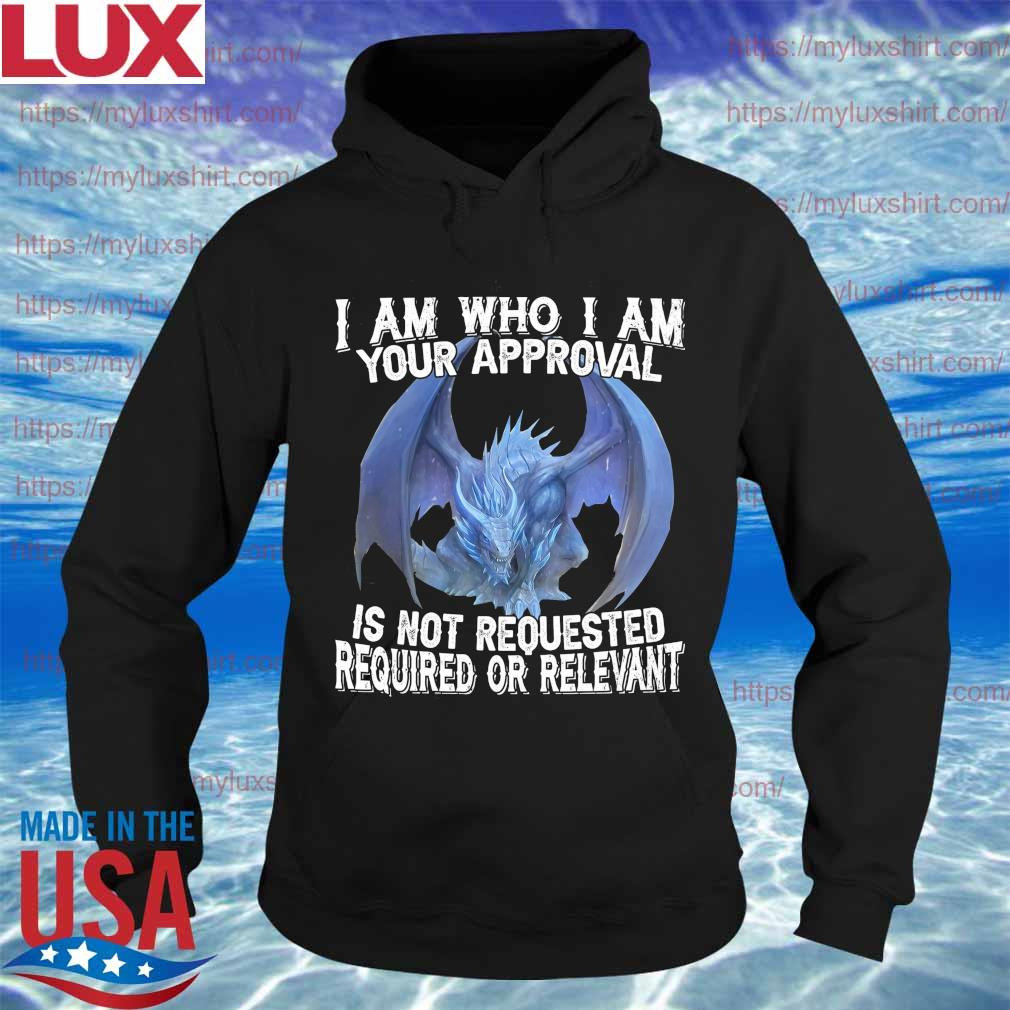 Dragon I am who I am your approval is not requested required or relevant s Hoodie