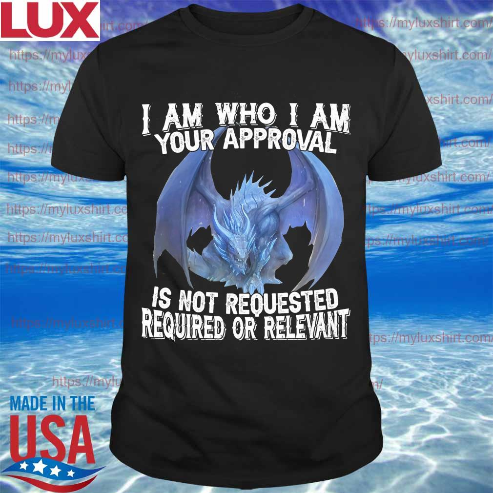 Dragon I am who I am your approval is not requested required or relevant shirt