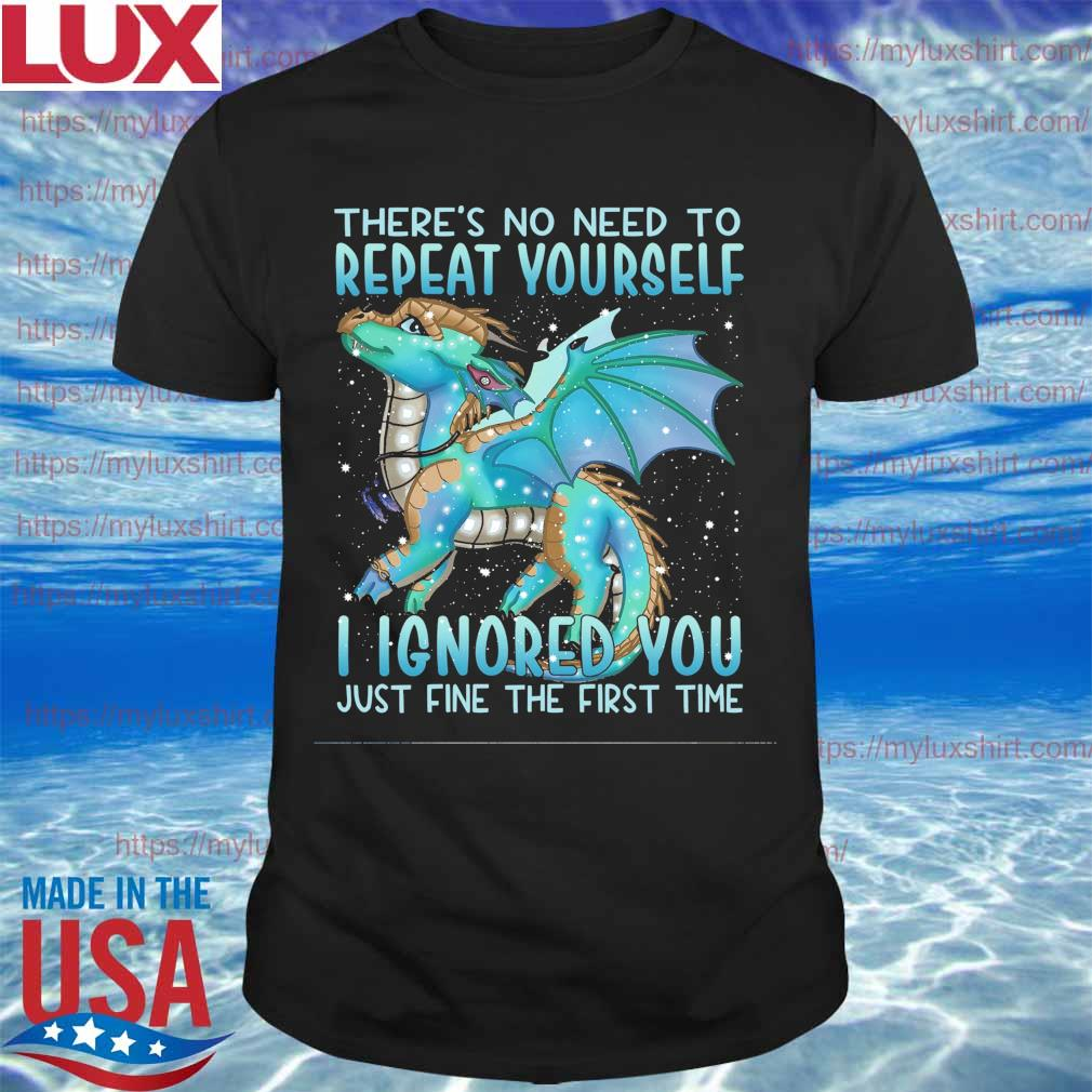 Dragon there's no need to Repeat Yourself I ignored You just fine t he first time shirt