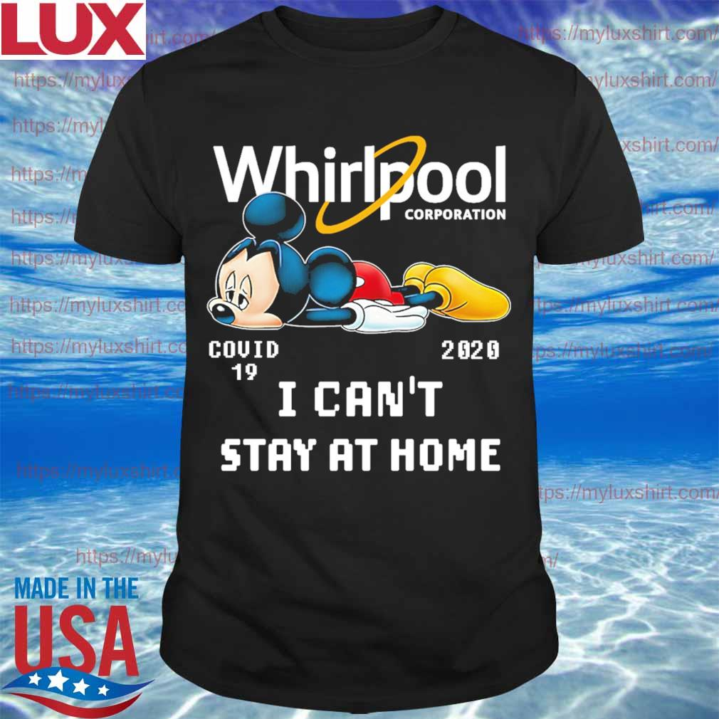 Mickey mouse Whirlpool Corporation covid 19 2020 I can't stay at home shirt