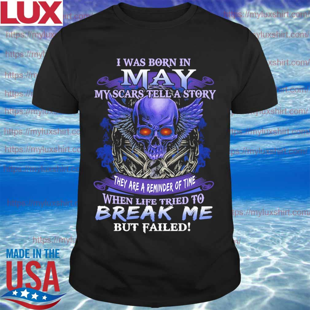 Skull I was born in May my scars tell a story they are a reminder of time when life tries to Break me but failed shirt