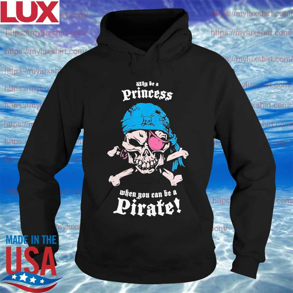 Why Be A Princess When You Can Be A Pirate s Hoodie