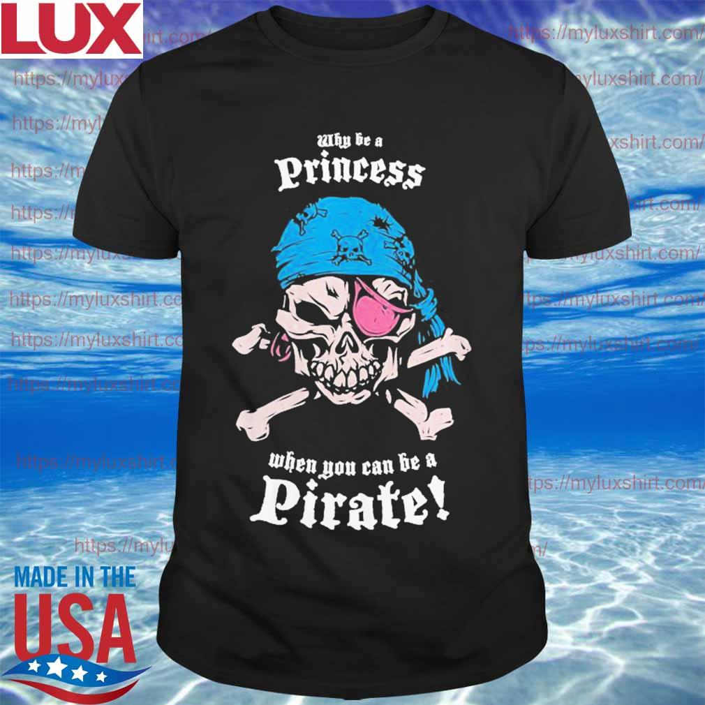 Why Be A Princess When You Can Be A Pirate shirt