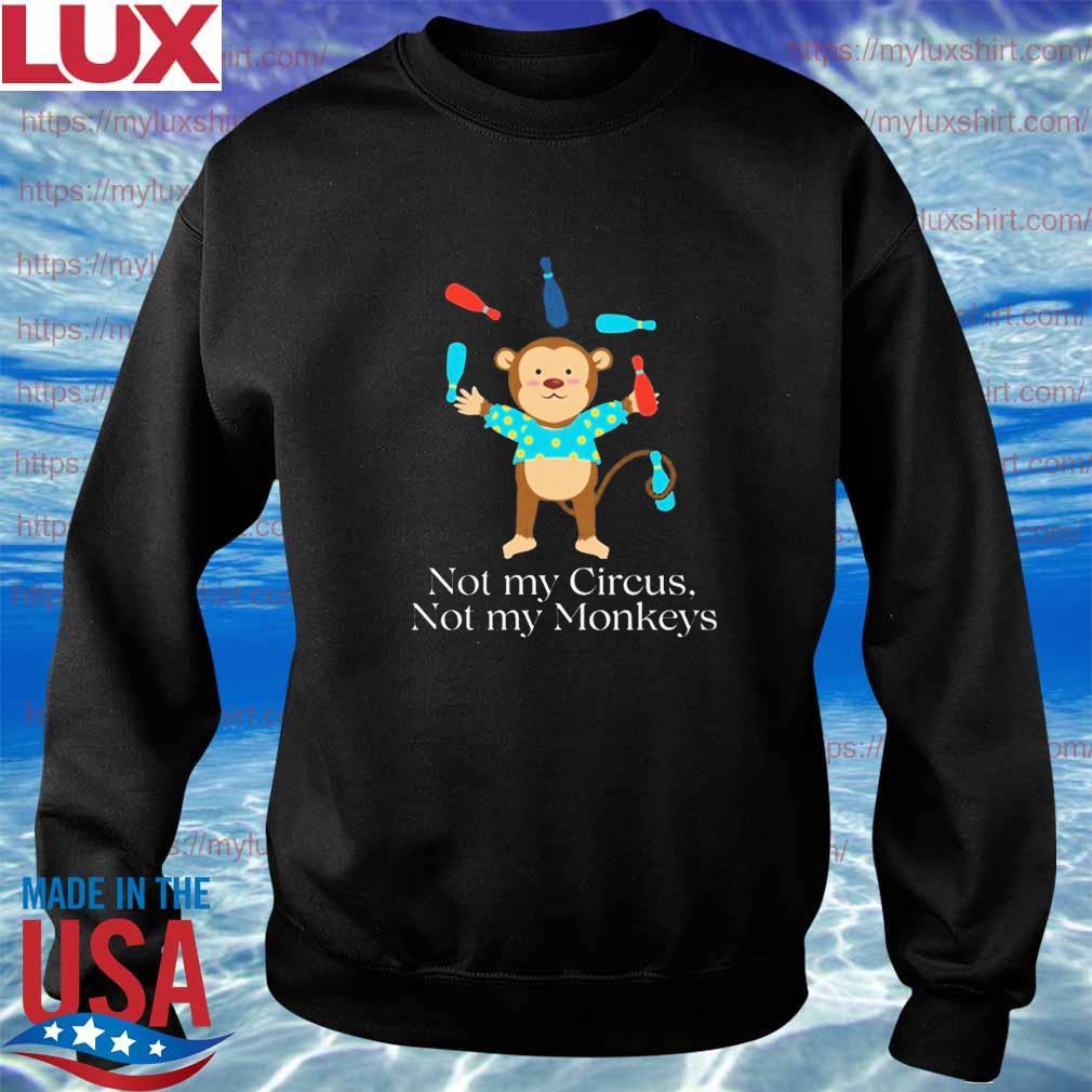 Not my circus not my monkeys t-s Sweatshirt