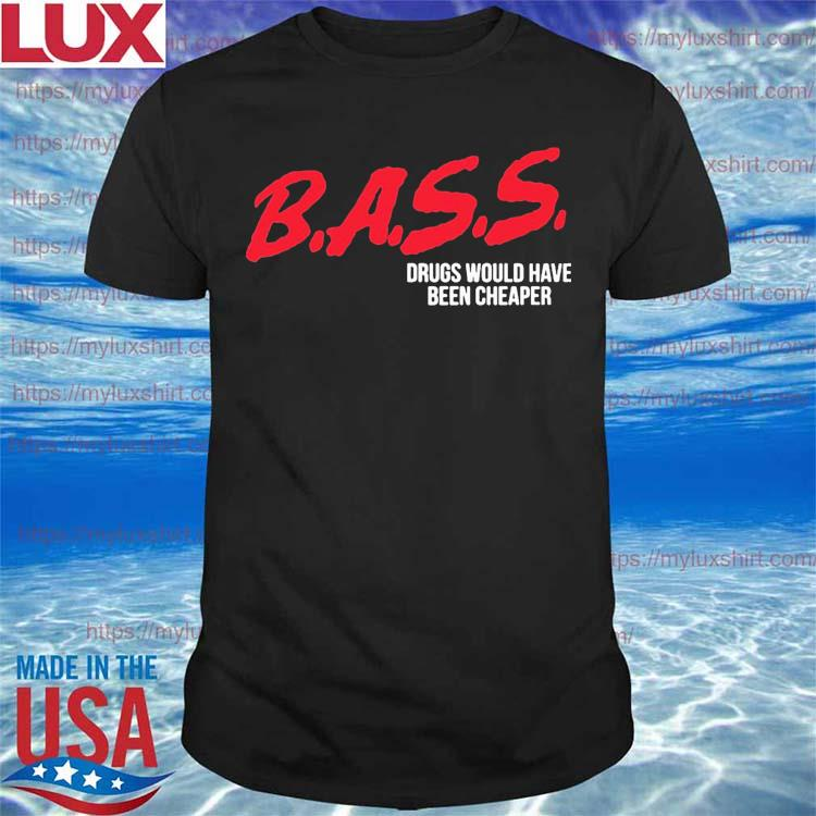 Bass drugs would have been cheaper shirt